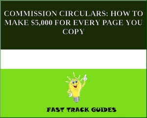 COMMISSION CIRCULARS: HOW TO MAKE $5,000 FOR EVERY PAGE YOU COPY by Alexey