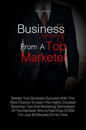 Business Secrets From A Top Marketer: Bolster Your Business Success With This Rare Chance To Learn The Highly Coveted Business Tips And Ma by Tom J. Kimms
