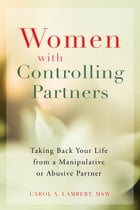 Women with Controlling Partners: Taking Back Your Life from a Manipulative or Abusive Partner by Carol A Lambert, MSW