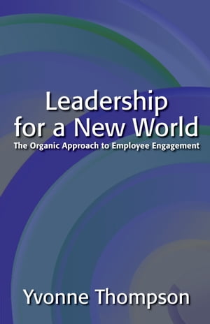Leadership for a New World: The Organic Approach to Employee Engagement by Yvonne Thompson