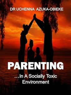 PARENTING IN A SOCIALLY TOXIC ENVIRONMENT