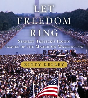 Let Freedom Ring Stanley Tretick's Iconic Images of the March on Washington