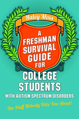 A Freshman Survival Guide for College Students with Autism Spectrum Disorders The Stuff Nobody Tells You About!