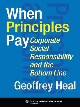 Book When Principles Pay: Corporate Social Responsibility and the Bottom Line by Geoffrey Heal