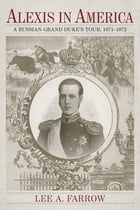 Alexis in America: A Russian Grand Duke's Tour, 1871-1872 by Lee A. Farrow
