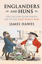 Englanders and Huns: The Culture-Clash which Led to the First World War by James Hawes
