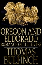 Oregon and Eldorado: Romance of the Rivers by Thomas Bulfinch