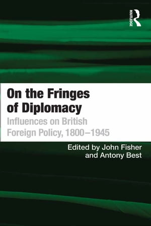 On the Fringes of Diplomacy Influences on British Foreign Policy,  1800?1945