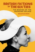 British Fictions of the Sixties: The Making of the Swinging Decade