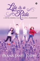 Life Is a Ride: A Never Ending Tale of Love and Friendship by Diana Janet Joseph