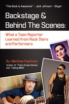 Backstage and Behind the Scenes:: What a Teen Reporter Learned from Rock Stars and Performers by Matthew Pearlman