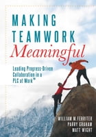Making Teamwork Meaningful: Leading Progress-Driven Collaboration in a PLC at Work™