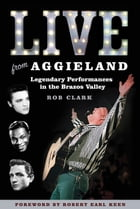 Live from Aggieland: Legendary Performances in the Brazos Valley by Rob Clark