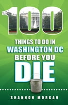 100 Things to do in Washington DC Before You Die by Shannon Morgan