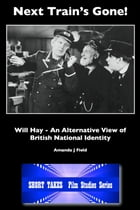 Next Train's Gone!: Will Hay: An Alternative View of British National Identity by Amanda J Field