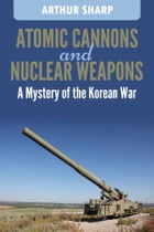 Atomic Cannons and Nuclear Weapons: A mystery of the Korean War by Arthur G. Sharp