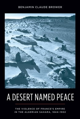 Book A Desert Named Peace: The Violence of France's Empire in the Algerian Sahara, 1844-1902 by Benjamin Claude Brower