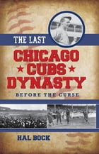 The Last Chicago Cubs Dynasty: Before the Curse by Hal Bock