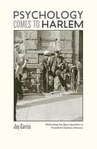 Psychology Comes to Harlem: Rethinking the Race Question in Twentieth-Century America by Jay Garcia