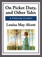 On Picket Duty and Other Tales by Louisa May Alcott