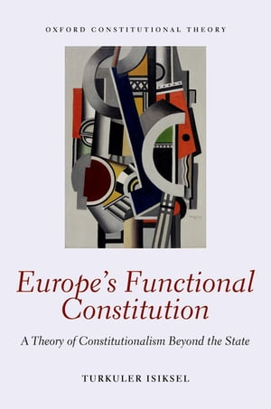 Europe's Functional Constitution A Theory of Constitutionalism Beyond the State