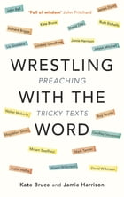 Wrestling with the Word: Preaching on tricky texts by Canon Dr Jamie Harrison