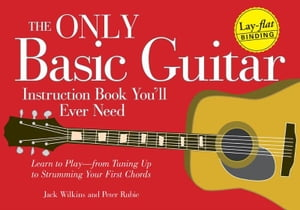 The Only Basic Guitar Instruction Book You'll Ever Need: Learn to Play--from Tuning Up to Strumming Your First Chords Learn to Play--from Tuning Up to