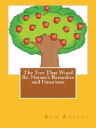 The Tree That Wood Be: Nature's Remedies and Emotions by Kym Kostos