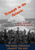Triumph in the Atlantic: The Naval Struggle Against the Axis by Fleet Admiral Chester W. Nimitz