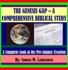 """The """"Genesis Gap"""" – A Comprehensive Biblical Study: A COMPLETE LOOK AT THE PRE-ADAMIC CREATION by James Lowrance"""