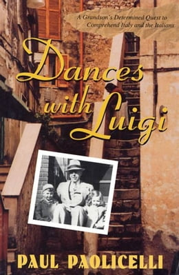 Book Dances with Luigi: A Grandson's Determined Quest to Comprehend Italy and the Italians by Paul Paolicelli