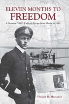 Eleven Months to Freedom: A German POW's Unlikely Escape from Siberia in 1915 by Dwight R. Messimer