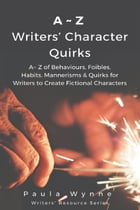 A~Z of Writers' Character Quirks: A~ Z of Behaviours, Foibles, Habits, Mannerisms & Quirks for Writers to Create Fictional Characters by Paula Wynne