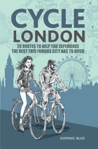 Cycle London: 22 routes to help you experience the best this famous city has to offer by Dominic Bliss