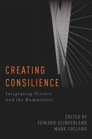 Creating Consilience Integrating the Sciences and the Humanities