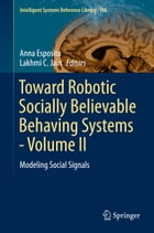 Toward Robotic Socially Believable Behaving Systems - Volume II: Modeling Social Signals by Anna Esposito