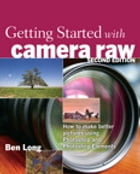 Getting Started with Camera Raw: How to make better pictures using Photoshop and Photoshop Elements: How to make better pictures using Photoshop and P by Ben Long