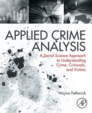 Applied Crime Analysis A Social Science Approach to Understanding Crime,  Criminals,  and Victims
