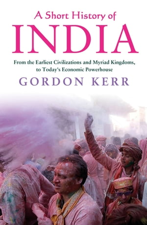 A Short History of India From the Earliest Civilisations to Today's Economic Powerhouse