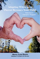 Adapting to Alzheimer's: Support for When Your Parent Becomes Your Child by Sherry Lynn Harris