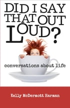 Did I Say That Out Loud?: Conversations About Life by Kelly McDermott Harman