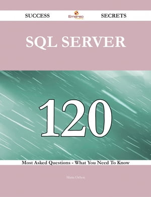 SQL Server 120 Success Secrets - 120 Most Asked Questions On SQL Server - What You Need To Know by Maria Ochoa