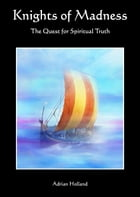 Knights of Madness: The Quest for Spiritual Truth by Adrian Holland
