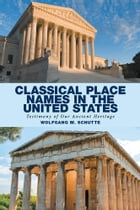 Classical Place Names in the United States: Testimony of Our Ancient Heritage by Wolfgang M. Schutte