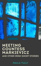 Meeting Countess Markievicz and other Irish short stories by Paula Tully