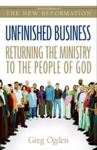 Unfinished Business: Returning the Ministry to the People of God by Greg Ogden