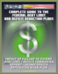 2011 Complete Guide to the Federal Debt Limit and Deficit Reduction Plans: Impacts of Debt Limit, Moment of Truth National Commission Plan, Ryan Republican Plan, Obama Deficit Speech