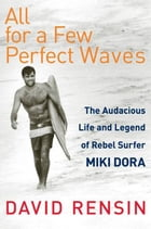 All for a Few Perfect Waves: The Audacious Life and Legend of Rebel Surfer Miki Dora by David Rensin