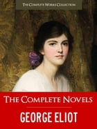 The Complete Novels of GEORGE ELIOT: The Complete Works Collection by George Eliot