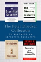 The Peter Drucker Collection on Becoming An Effective Executive: The Essential Drucker, The Effective Executive, The Daily Drucker, and Innovation and by Peter F. Drucker